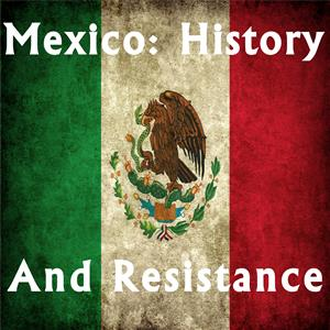 Mexico: History and Resistance