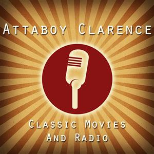 The Attaboy Clarence Podcast - Classic Movies & Old Time Radio